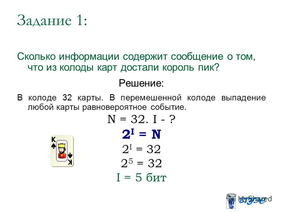 Задание 1: Сколько информации содержит сообщение о том, что из колоды карт достали король пик? Решение: В колоде 32 карты. В перемешенной колоде выпадение любой карты равновероятное событие. N = 32. I - ? 2 I = N 2 I = 32 2 5 = 32 I = 5 бит