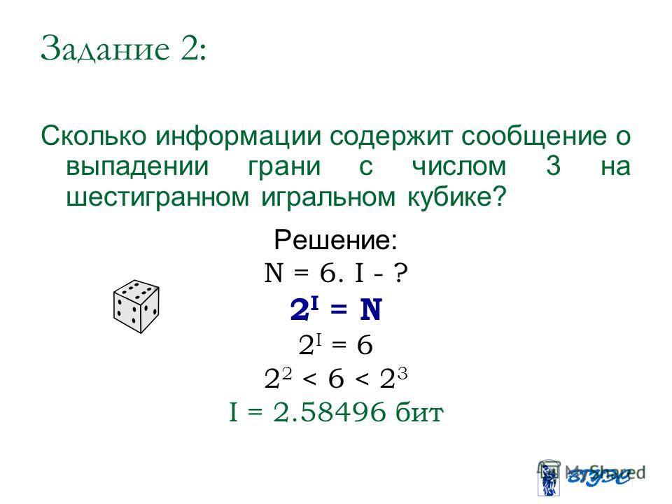 Задание 2: Сколько информации содержит сообщение о выпадении грани с числом 3 на шестигранном игральном кубике? Решение: N = 6. I - ? 2 I = N 2 I = 6 2 2 < 6 < 2 3 I = 2.58496 бит