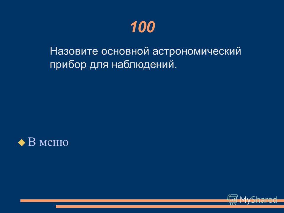 100 В меню Назовите основной астрономический прибор для наблюдений.