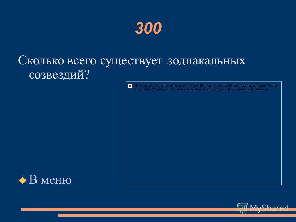 300 Сколько всего существует зодиакальных созвездий? В меню