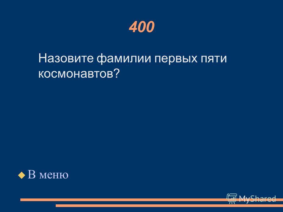400 В меню Назовите фамилии первых пяти космонавтов?