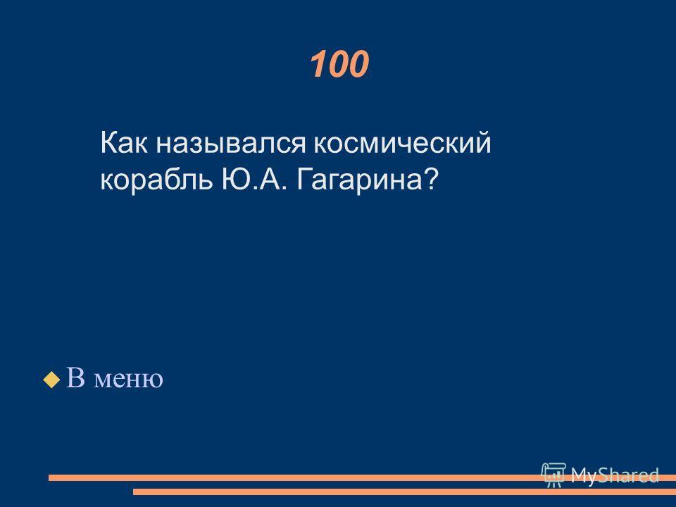 100 В меню Как назывался космический корабль Ю.А. Гагарина?