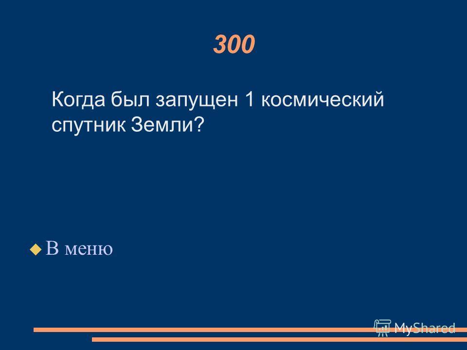 300 В меню Когда был запущен 1 космический спутник Земли?