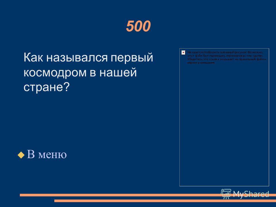 500 В меню Как назывался первый космодром в нашей стране?