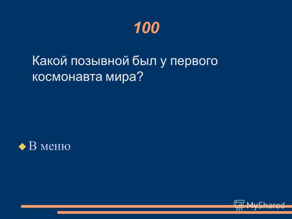 100 В меню Какой позывной был у первого космонавта мира?