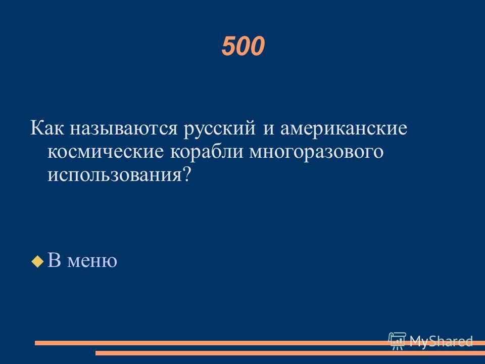 500 Как называются русский и американские космические корабли многоразового использования? В меню