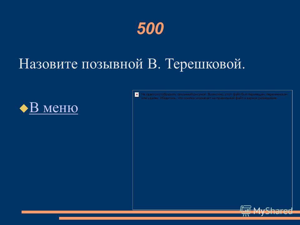 500 Назовите позывной В. Терешковой. В меню