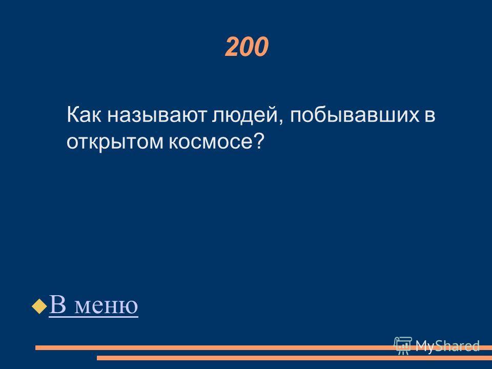 200 В меню Как называют людей, побывавших в открытом космосе?