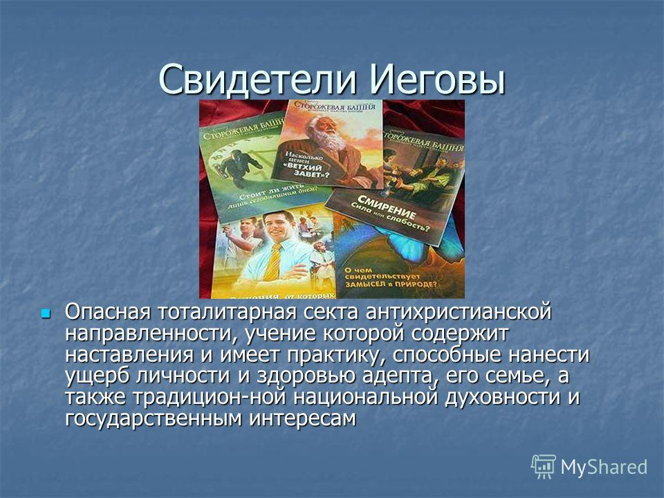 Свидетели Иеговы Опасная тоталитарная секта антихристианской направленности, учение которой содержит наставления и имеет практику, способные нанести ущерб личности и здоровью адепта, его семье, а также традицион-ной национальной духовности и государс