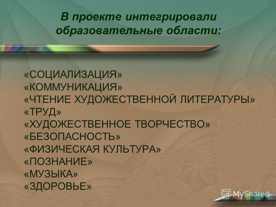 «СОЦИАЛИЗАЦИЯ» «КОММУНИКАЦИЯ» «ЧТЕНИЕ ХУДОЖЕСТВЕННОЙ ЛИТЕРАТУРЫ» «ТРУД» «ХУДОЖЕСТВЕННОЕ ТВОРЧЕСТВО» «БЕЗОПАСНОСТЬ» «ФИЗИЧЕСКАЯ КУЛЬТУРА» «ПОЗНАНИЕ» «МУЗЫКА» «ЗДОРОВЬЕ» В проекте интегрировали образовательные области: