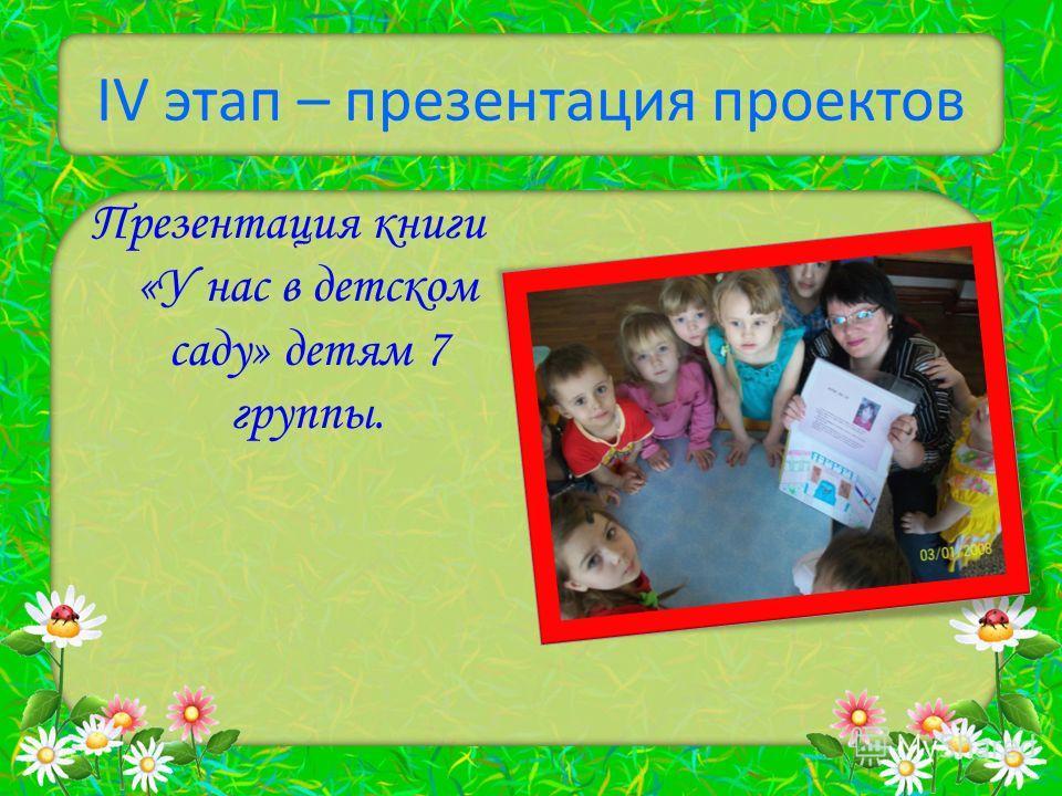 IV этап – презентация проектов Презентация книги «У нас в детском саду» детям 7 группы.