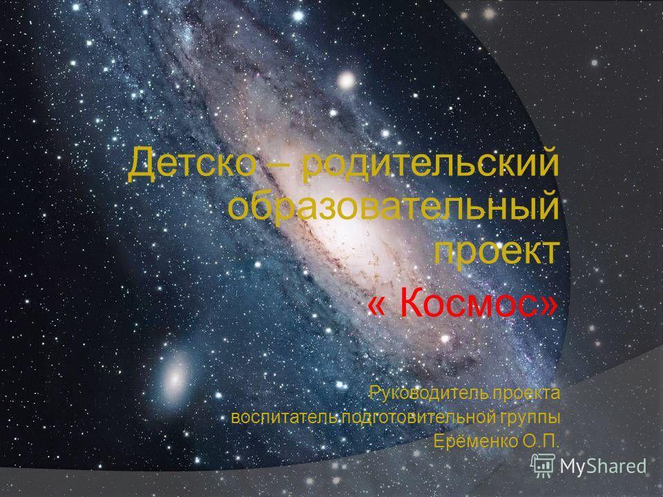 Детско – родительский образовательный проект « Космос» Руководитель проекта воспитатель подготовительной группы Ерёменко О.П.