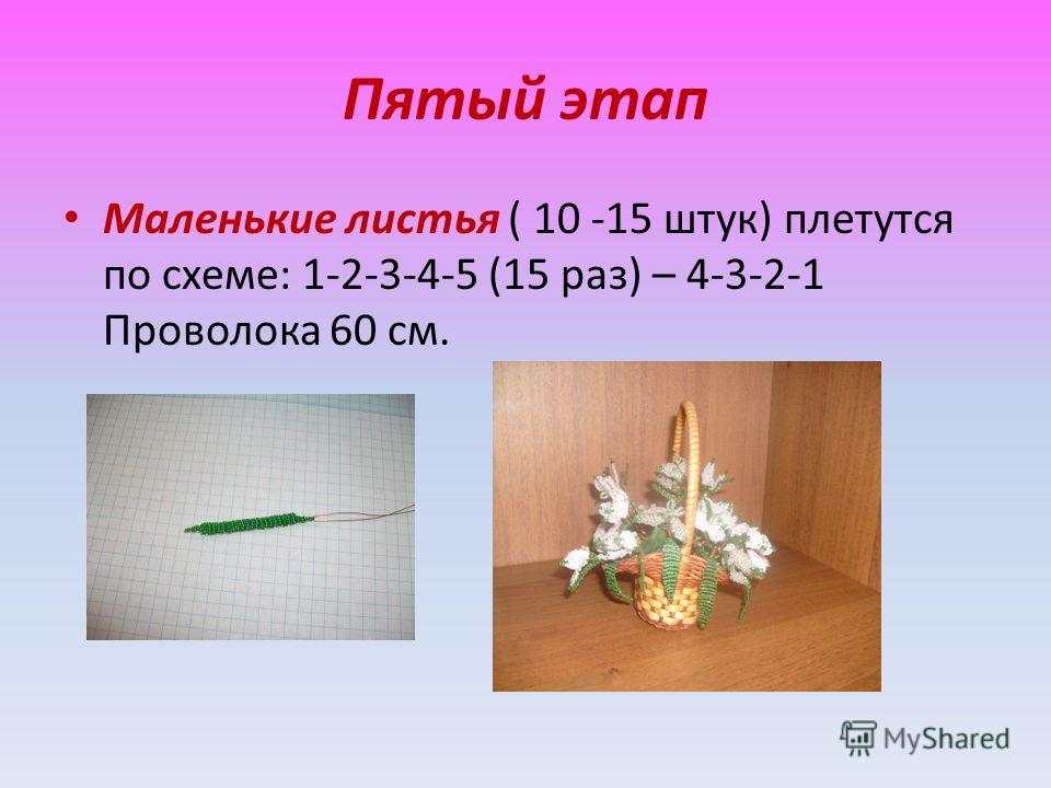 Пятый этап Маленькие листья ( 10 -15 штук) плетутся по схеме: 1-2-3-4-5 (15 раз) – 4-3-2-1 Проволока 60 см.