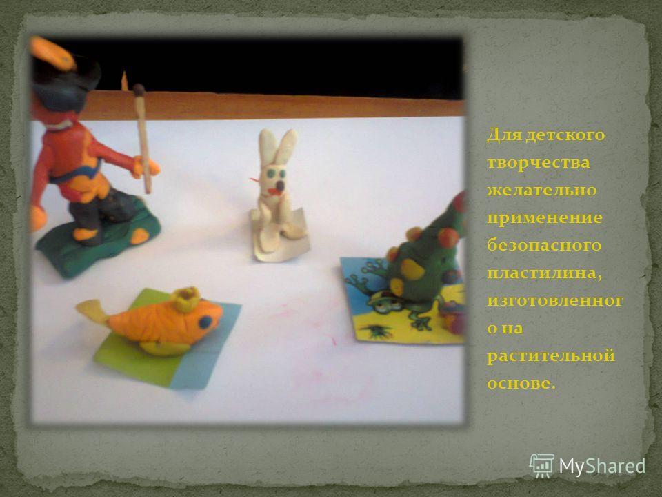 Для детского творчества желательно применение безопасного пластилина, изготовленного на растительной основе.