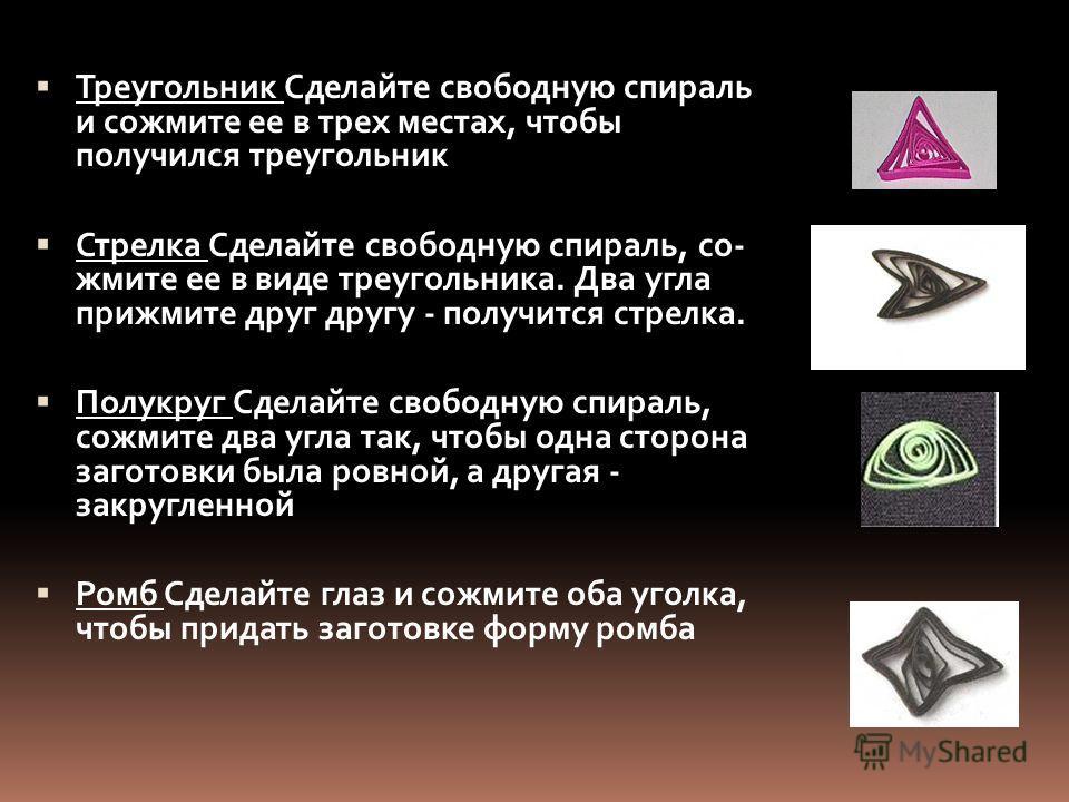 Треугольник Сделайте свободную спираль и сожмите ее в трех местах, чтобы получился треугольник Стрелка Сделайте свободную спираль, со жмите ее в виде треугольника. Два угла прижмите друг другу - получится стрелка. Полукруг Сделайте свободную спирал