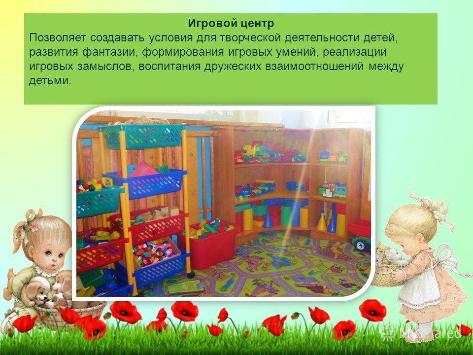 Игровой центр Позволяет создавать условия для творческой деятельности детей, развития фантазии, формирования игровых умений, реализации игровых замыслов, воспитания дружеских взаимоотношений между детьми.