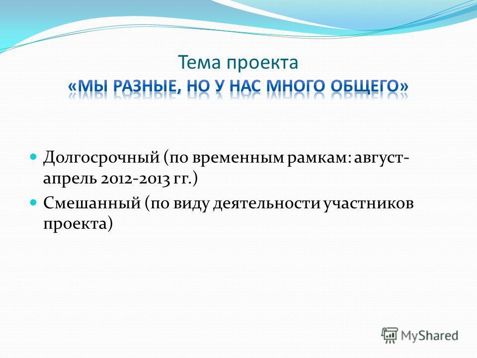 Долгосрочный (по временным рамкам: август- апрель 2012-2013 гг.) Смешанный (по виду деятельности участников проекта)