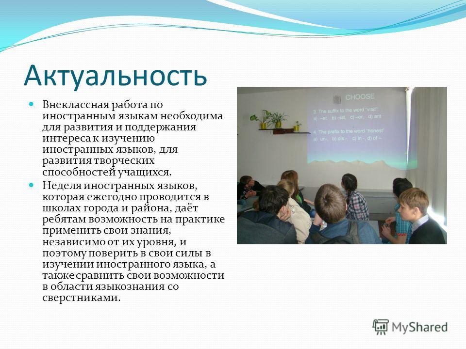 Актуальность Внеклассная работа по иностранным языкам необходима для развития и поддержания интереса к изучению иностранных языков, для развития творческих способностей учащихся. Неделя иностранных языков, которая ежегодно проводится в школах города