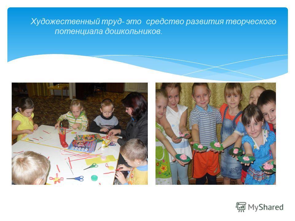 Художественный труд- это средство развития творческого потенциала дошкольников.