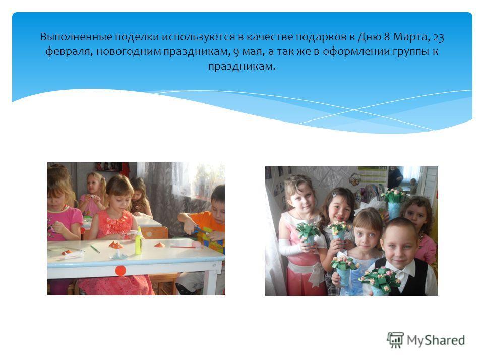 Выполненные поделки используются в качестве подарков к Дню 8 Марта, 23 февраля, новогодним праздникам, 9 мая, а так же в оформлении группы к праздникам.