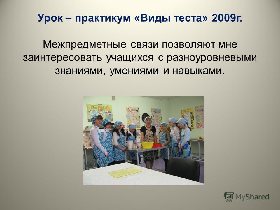 Урок – практикум «Виды теста» 2009 г. Межпредметные связи позволяют мне заинтересовать учащихся с разноуровневыми знаниями, умениями и навыками.