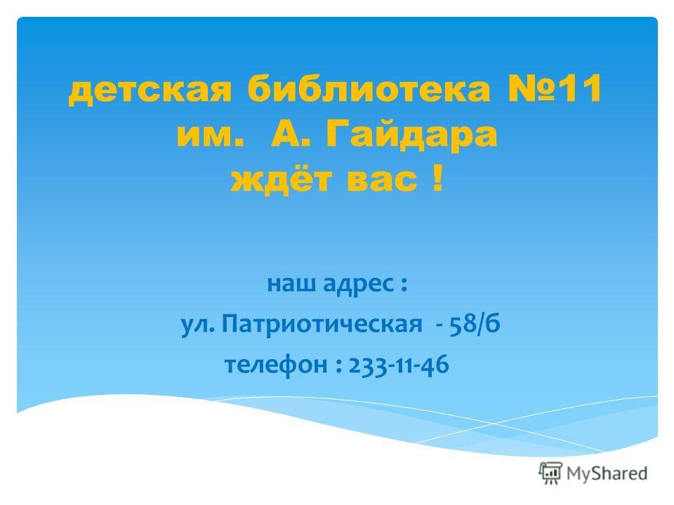 детская библиотека 11 им. А. Гайдара ждёт вас ! наш адрес : ул. Патриотическая - 58/б телефон : 233-11-46