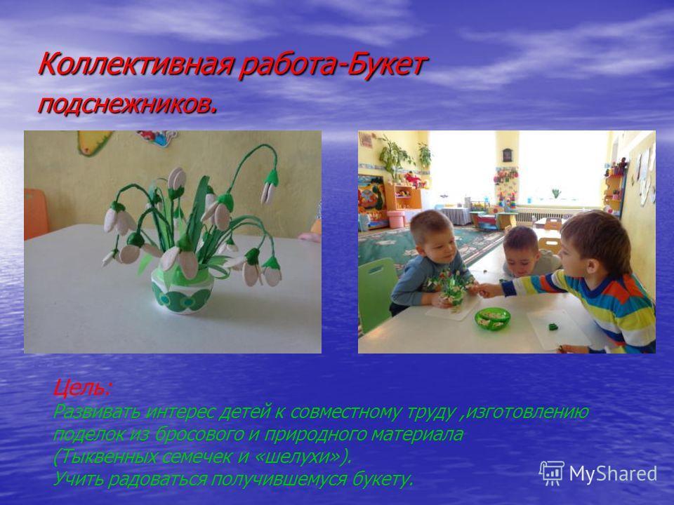 Коллективная работа-Букет подснежников. Цель: Развивать интерес детей к совместному труду,изготовлению поделок из бросового и природного материала (Тыквенных семечек и «шелухи»). Учить радоваться получившемуся букету.