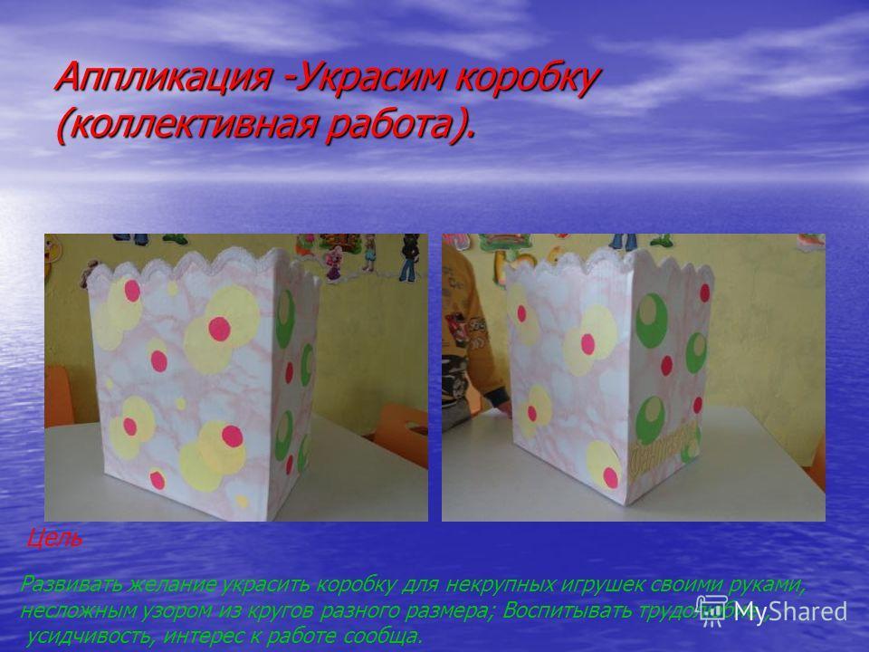Аппликация -Украсим коробку (коллективная работа). Развивать желание украсить коробку для некрупных игрушек своими руками, несложным узором из кругов разного размера; Воспитывать трудолюбие, усидчивость, интерес к работе сообща. Цель