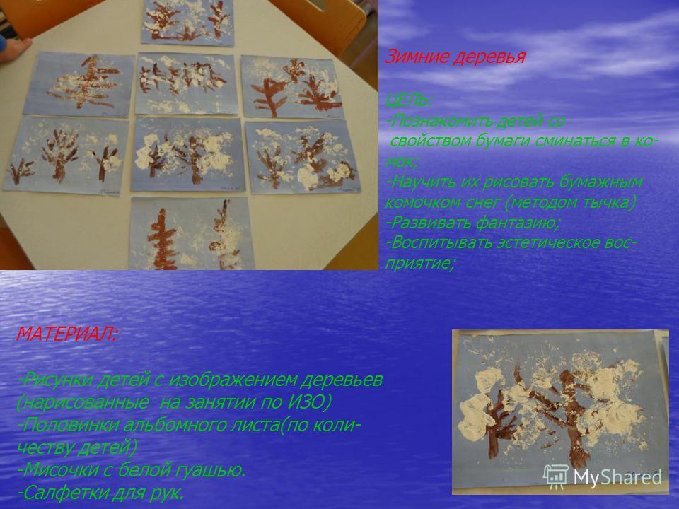 Зимние деревья ЦЕЛЬ: -Познакомить детей со свойством бумаги сминаться в ко- мок; -Научить их рисовать бумажным комочком снег (методом тычка) -Развивать фантазию; -Воспитывать эстетическое вос- приятие; МАТЕРИАЛ: -Рисунки детей с изображением деревьев
