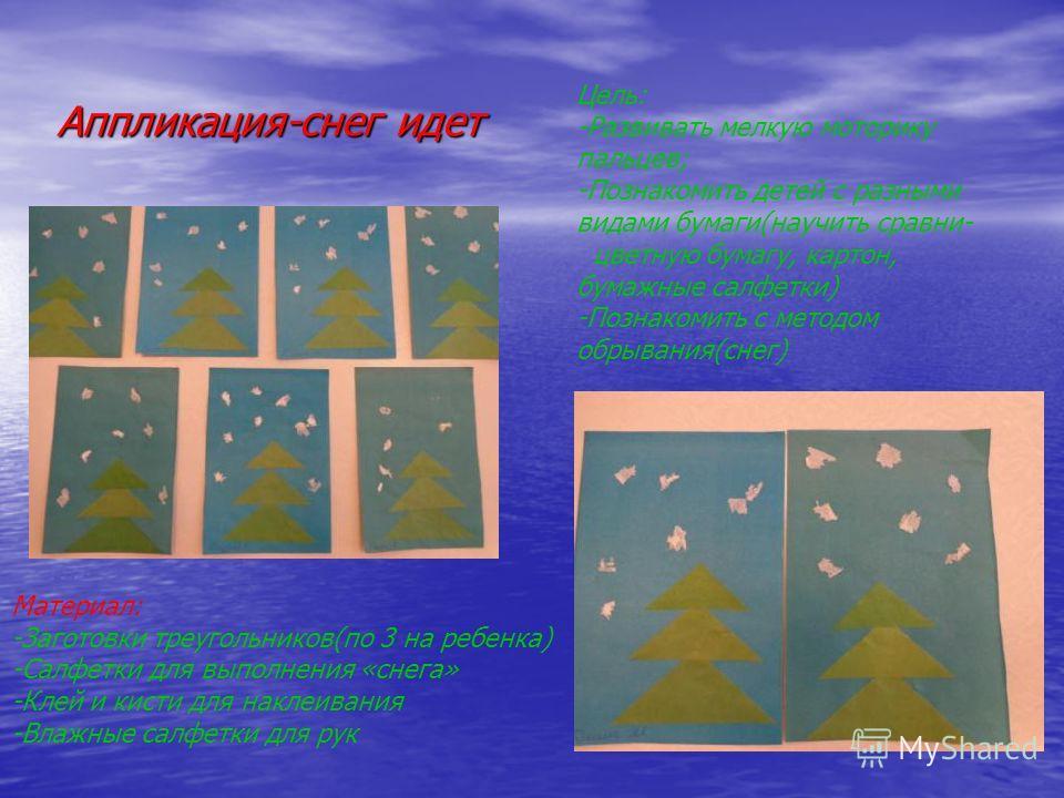 Аппликация-снег идет Цель: -Развивать мелкую моторику пальцев; -Познакомить детей с разными видами бумаги(научить сравни- цветную бумагу, картон, бумажные салфетки) -Познакомить с методом обрывания(снег) Материал: -Заготовки треугольников(по 3 на реб