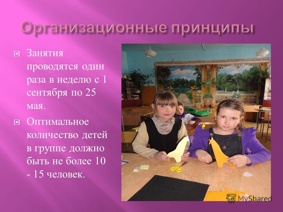 Занятия проводятся один раза в неделю с 1 сентября по 25 мая. Оптимальное количество детей в группе должно быть не более 10 - 15 человек.