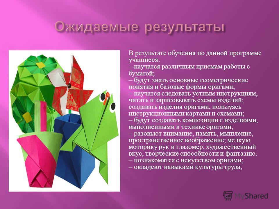 В результате обучения по данной программе учащиеся : – научатся различным приемам работы с бумагой ; – будут знать основные геометрические понятия и базовые формы оригами ; – научатся следовать устным инструкциям, читать и зарисовывать схемы изделий