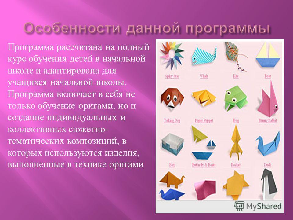 Программа рассчитана на полный курс обучения детей в начальной школе и адаптирована для учащихся начальной школы. Программа включает в себя не только обучение оригами, но и создание индивидуальных и коллективных сюжетно- тематических композиций, в ко