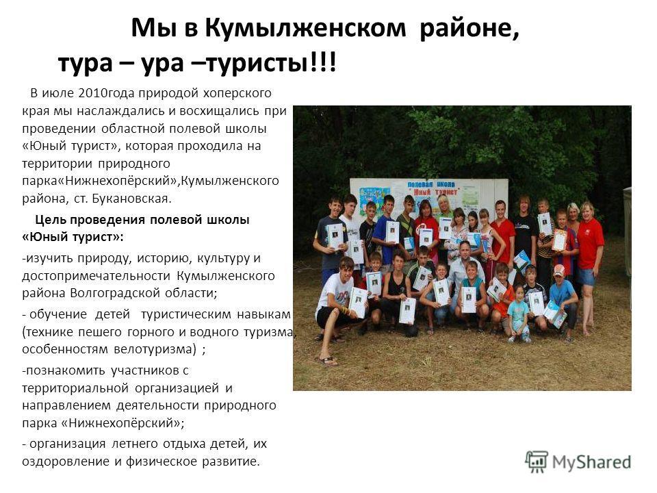 Мы в Кумылженском районе, тура – ура –туристы!!! В июле 2010 года природой хоперского края мы наслаждались и восхищались при проведении областной полевой школы «Юный турист», которая проходила на территории природного парка«Нижнехопёрский»,Кумылженск