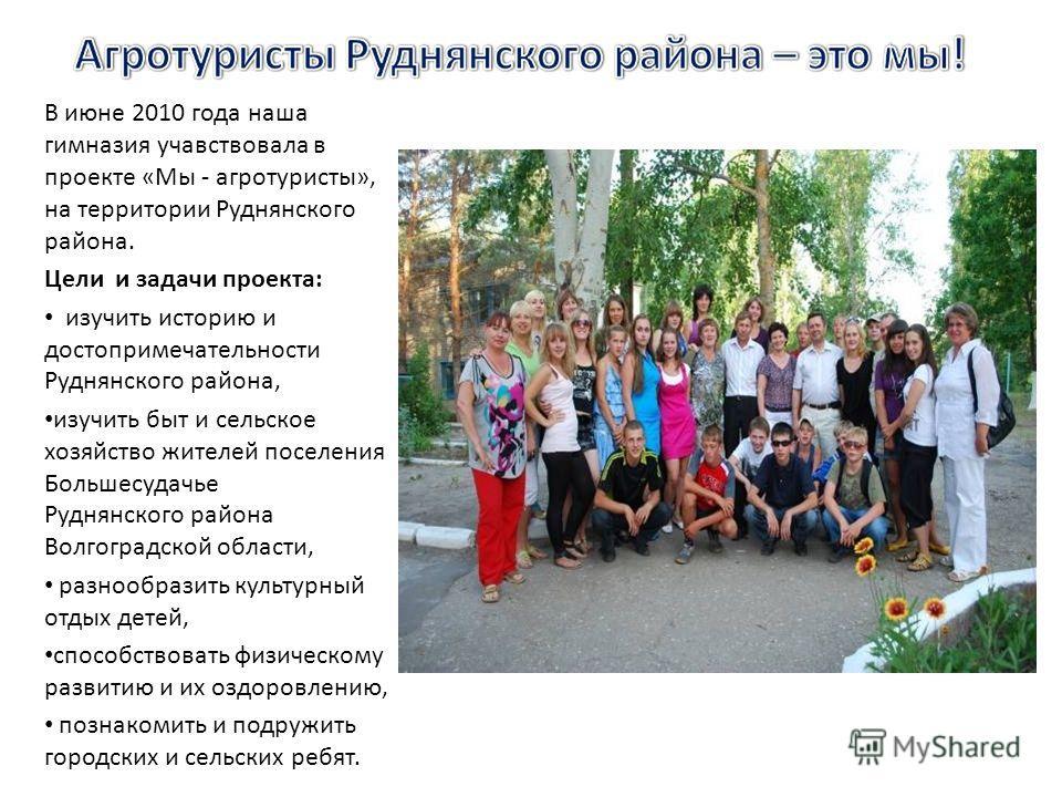 В июне 2010 года наша гимназия участвовала в проекте «Мы - агротуристы», на территории Руднянского района. Цели и задачи проекта: изучить историю и достопримечательности Руднянского района, изучить быт и сельское хозяйство жителей поселения Большесуд