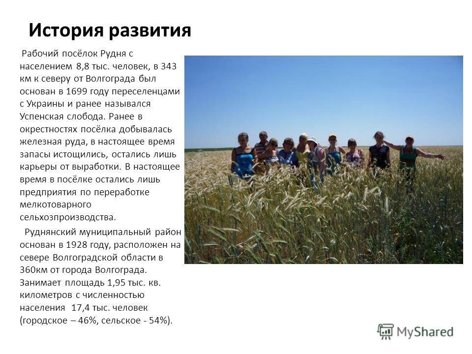 История развития Рабочий посёлок Рудня с населением 8,8 тыс. человек, в 343 км к северу от Волгограда был основан в 1699 году переселенцами с Украины и ранее назывался Успенская слобода. Ранее в окрестностях посёлка добывалась железная руда, в настоя