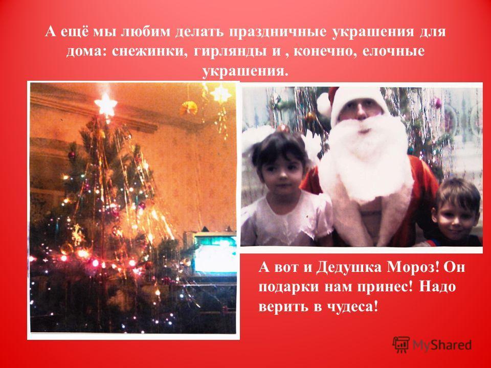 А ещё мы любим делать праздничные украшения для дома: снежинки, гирлянды и, конечно, елочные украшения. А вот и Дедушка Мороз! Он подарки нам принес! Надо верить в чудеса!