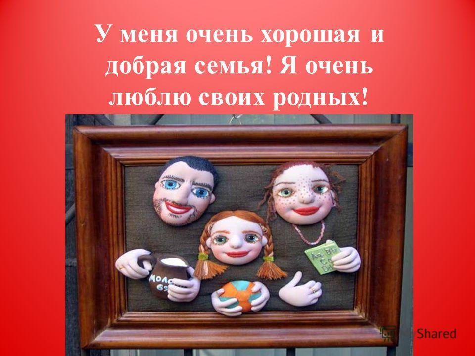 У меня очень хорошая и добрая семья! Я очень люблю своих родных!