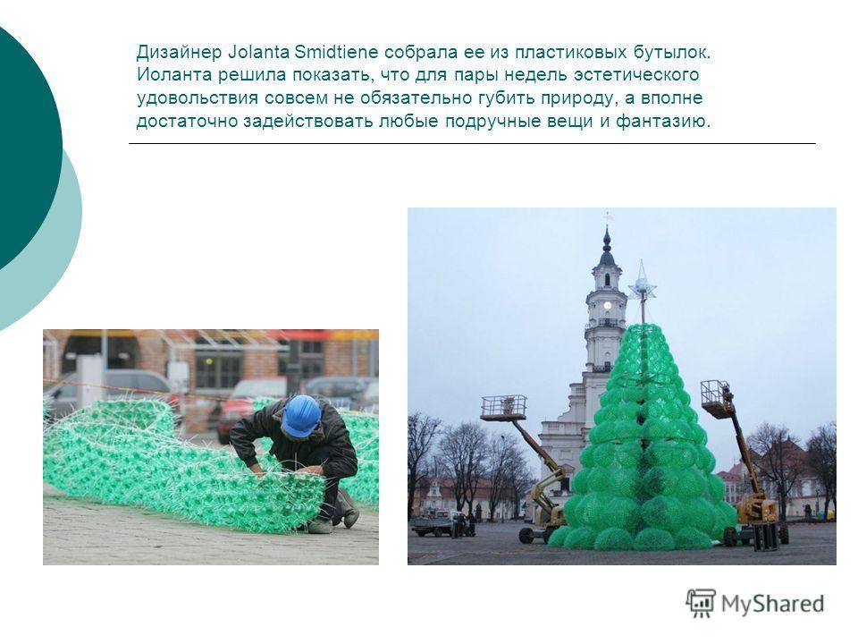 Дизайнер Jolanta Smidtiene собрала ее из пластиковых бутылок. Иоланта решила показать, что для пары недель эстетического удовольствия совсем не обязательно губить природу, а вполне достаточно задействовать любые подручные вещи и фантазию.