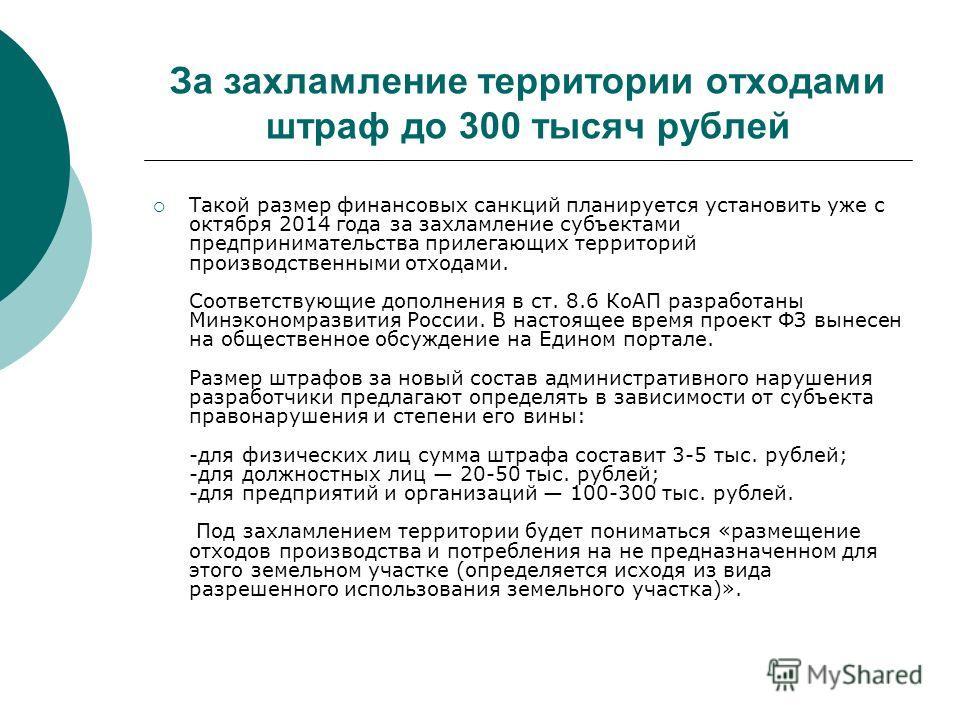 За захламление территории отходами штраф до 300 тысяч рублей Такой размер финансовых санкций планируется установить уже с октября 2014 года за захламление субъектами предпринимательства прилегающих территорий производственными отходами. Соответствующ