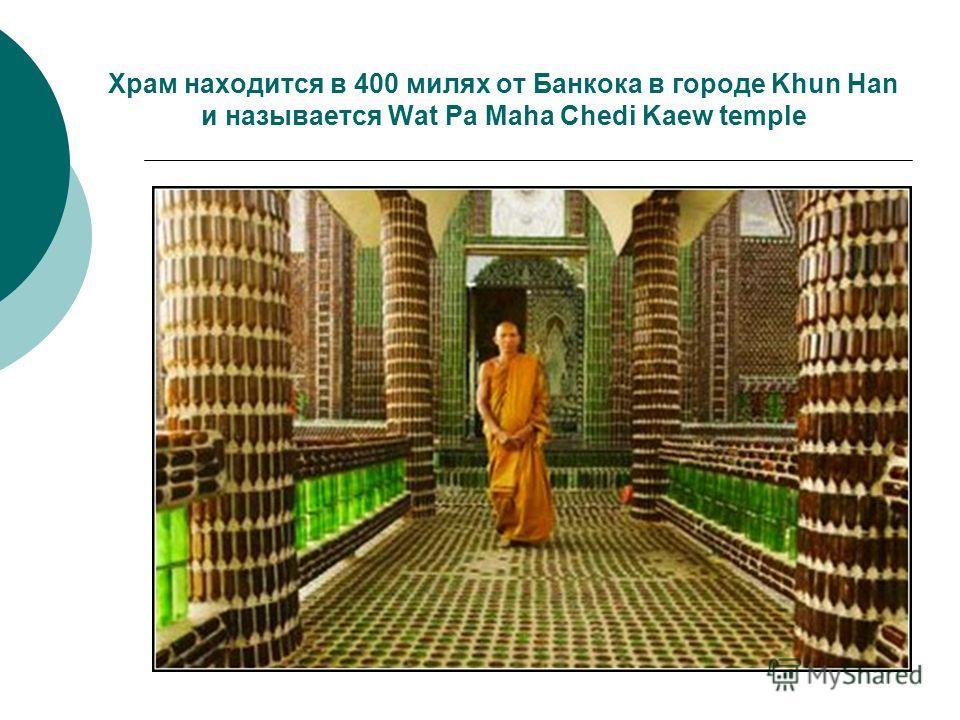 Храм находится в 400 милях от Банкока в городе Khun Han и называется Wat Pa Maha Chedi Kaew temple