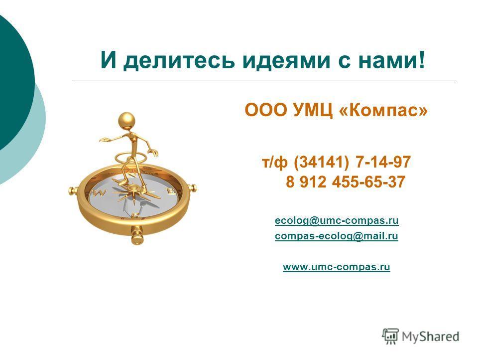 И делитесь идеями с нами! ООО УМЦ «Компас» т/ф (34141) 7-14-97 8 912 455-65-37 ecolog@umc-compas.ru compas-ecolog@mail.ru www.umc-compas.ru