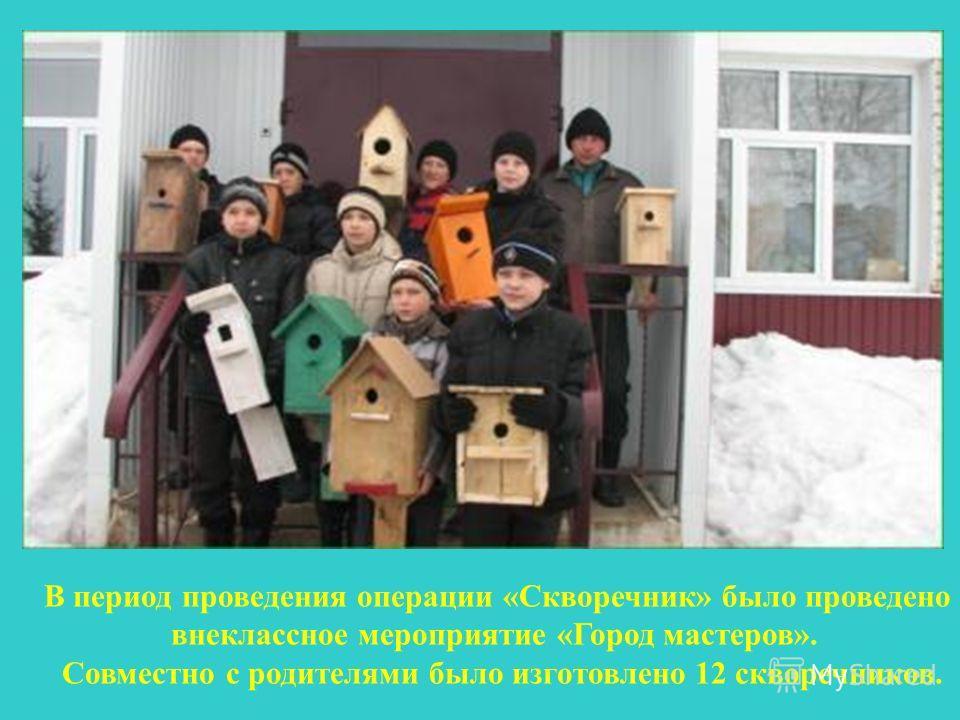 В период проведения операции «Скворечник» было проведено внеклассное мероприятие «Город мастеров». Совместно с родителями было изготовлено 12 скворечников.