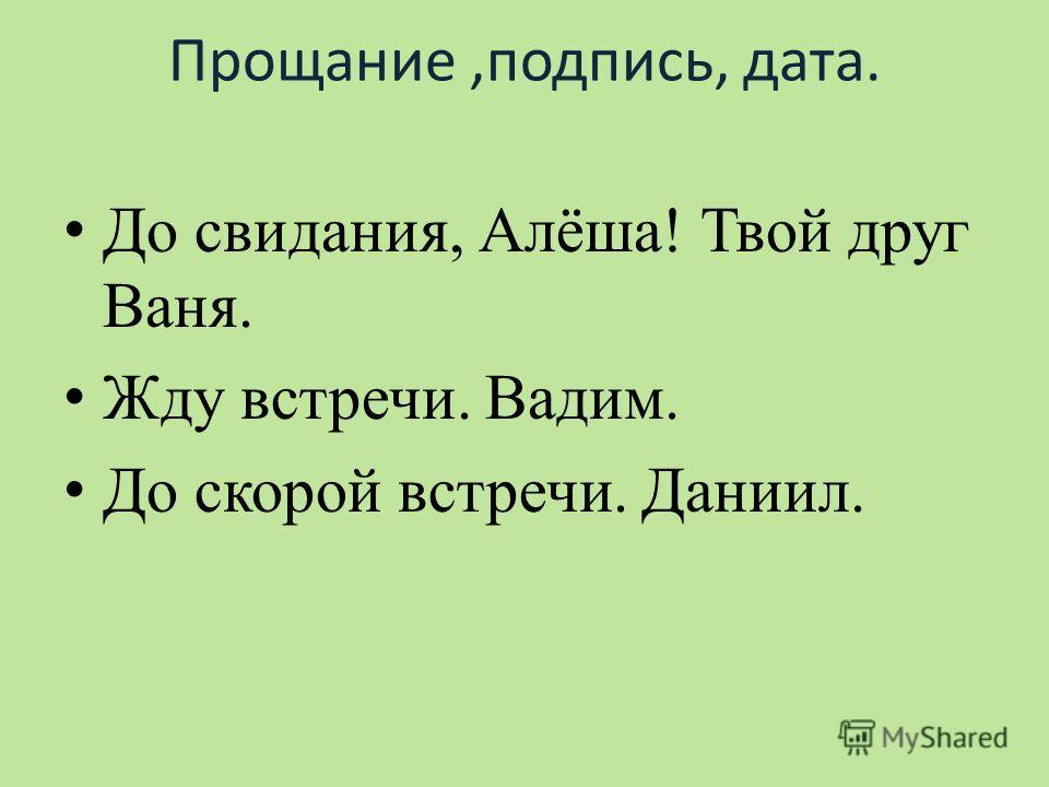 Прощание,подпись, дата. До свидания, Алёша! Твой друг Ваня. Жду встречи. Вадим. До скорой встречи. Даниил.