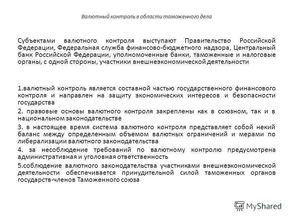 Валютный контроль в области таможенного дела Субъектами валютного контроля выступают Правительство Российской Федерации, Федеральная служба финансово-бюджетного надзора, Центральный банк Российской Федерации, уполномоченные банки, таможенные и налого