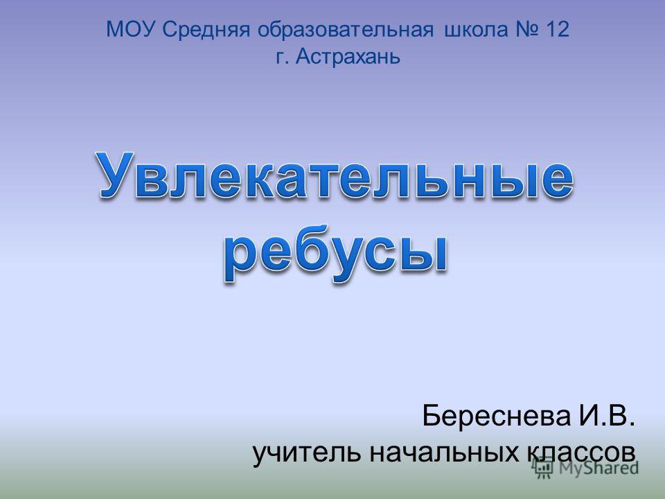 МОУ Средняя образовательная школа 12 г. Астрахань Береснева И.В. учитель начальных классов