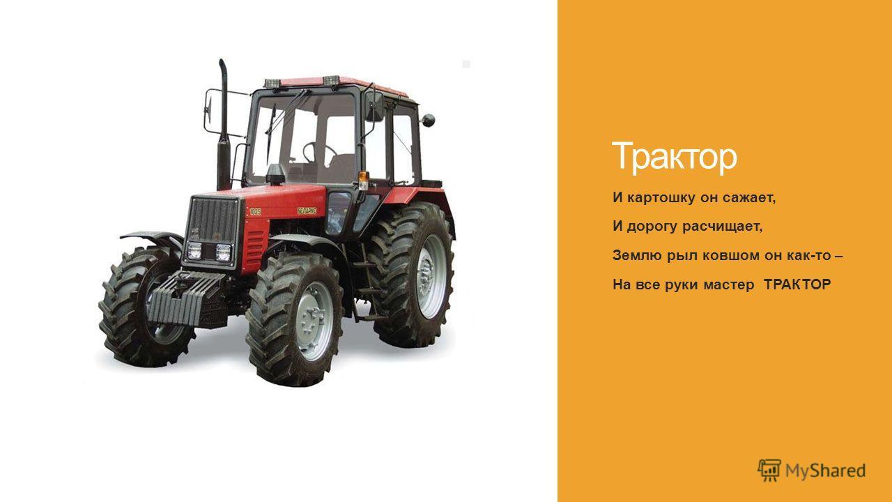 Трактор И картошку он сажает, И дорогу расчищает, Землю рыл ковшом он как-то – На все руки мастер ТРАКТОР