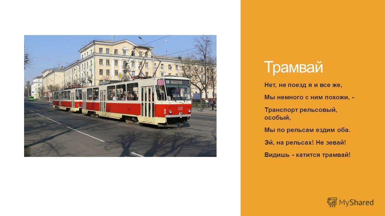 Трамвай Нет, не поезд я и все же, Мы немного с ним похожи, - Транспорт рельсовый, особый, Мы по рельсам ездим оба. Эй, на рельсах! Не зевай! Видишь - катится трамвай!