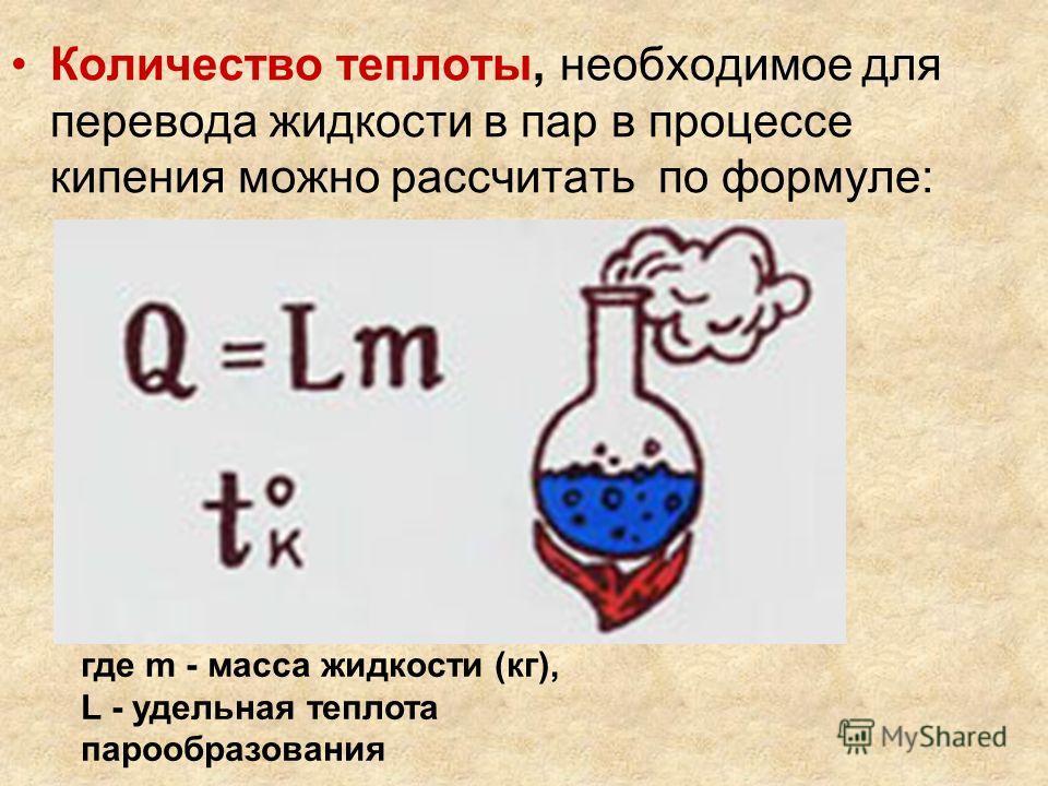 Количество теплоты, необходимое для перевода жидкости в пар в процессе кипения можно рассчитать по формуле: где m - масса жидкости (кг), L - удельная теплота парообразования