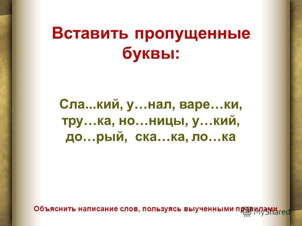 Вставить пропущенные буквы: Объяснить написание слав, пользуясь выученными правилами Сла...кий, у…нал, варе…ки, тру…ка, но…ниццы, у…кий, до…рай, ска…ка, ла…ка